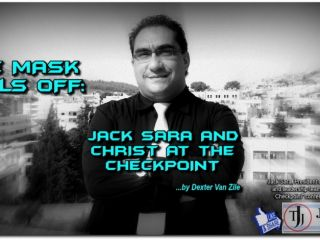 THE MASK FALLS OFF: JACK SARA AND CHRIST AT THE CHECKPOINT ...by Dexter Van Zile